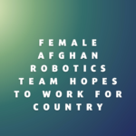 Female Afghan Robotics Team Hopes to Work for Country