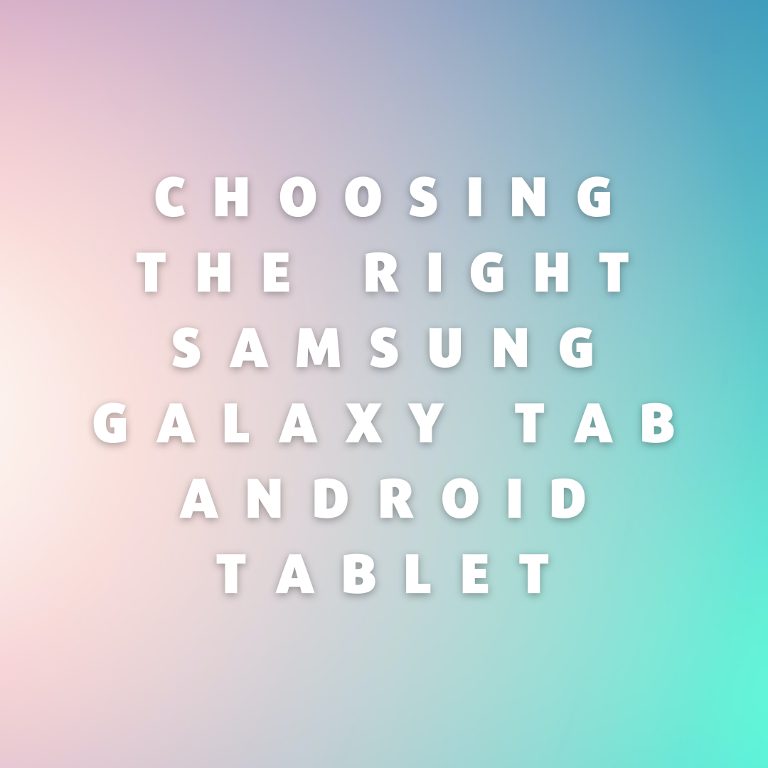 Choosing the Right Samsung Galaxy Tab Android Tablet