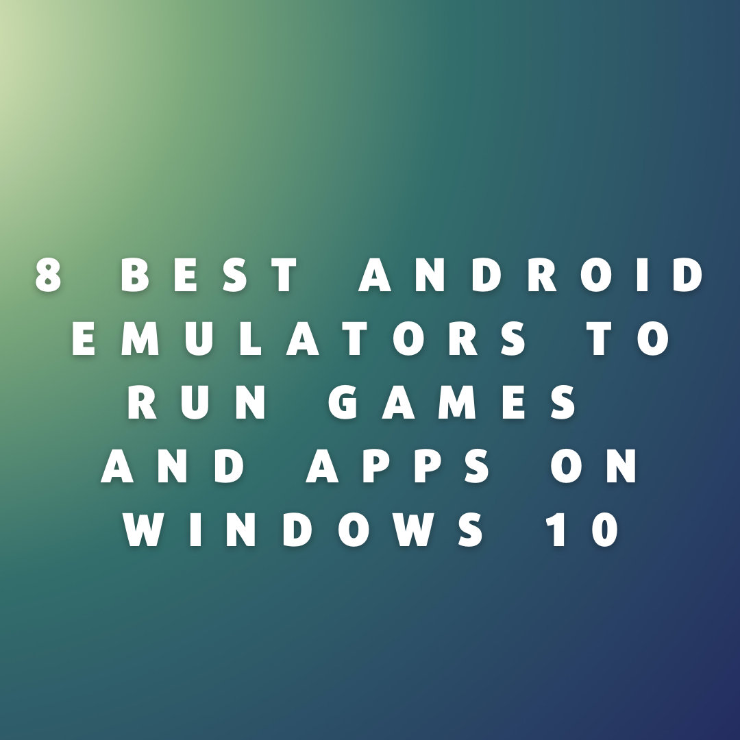 8 Best Android Emulators to Run Games and Apps on Windows 10
