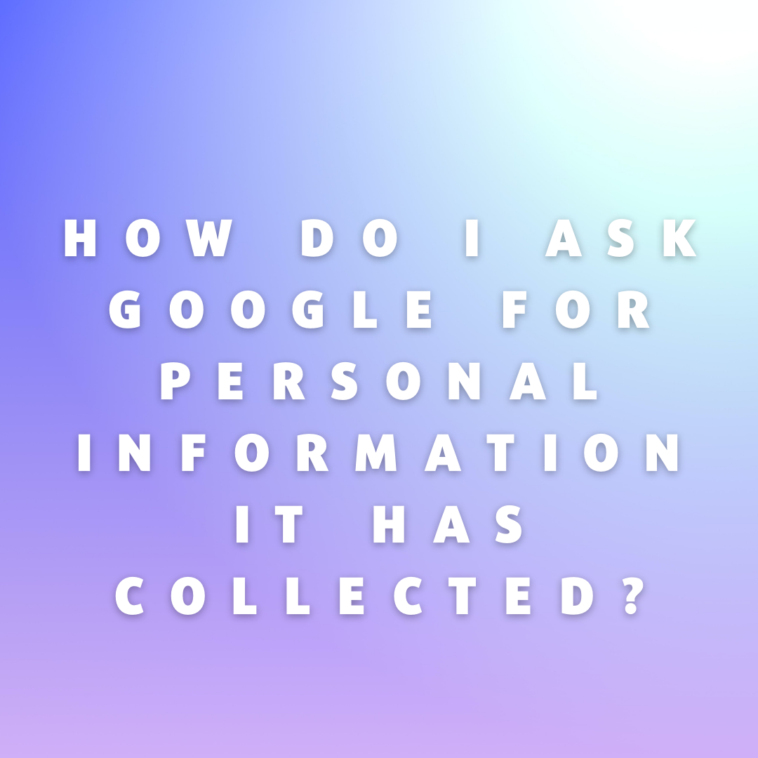 How Do I Ask Google for Personal Information It Has Collected?