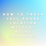 How to Track Cell Phone Location Without Being Detected